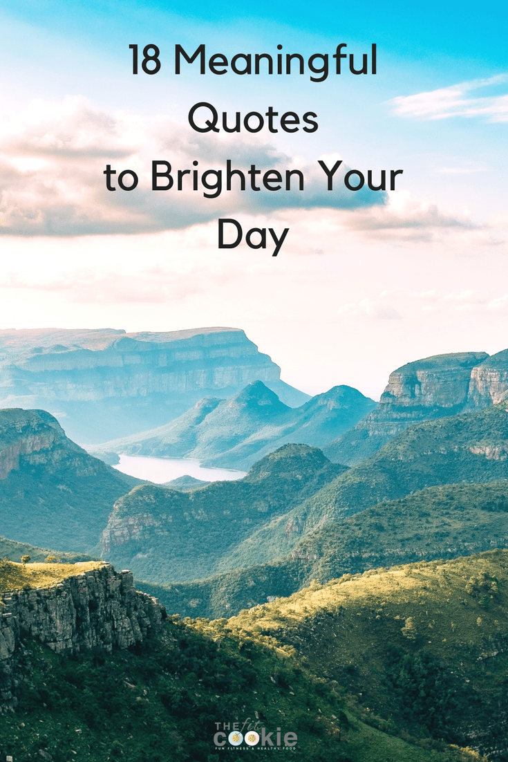 Some days we just need a bit of wisdom to get us through rough days! Here are 18 of my favorite meaningful quotes to help you get your mind right to finish your day strong - @TheFitCookie #motivation #quotes